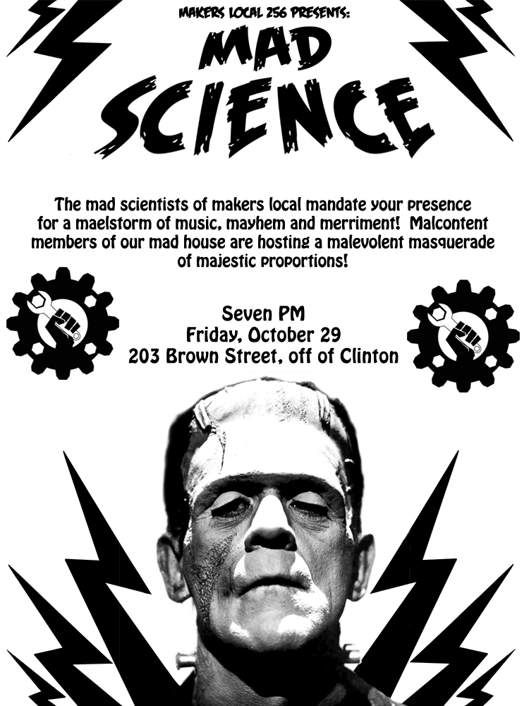 The mad scientists of Makers Local 256 mandate you presence for a maelstrom of music, mayhem and merriment! Malcontent members of our mad house are hosting a malevolent masquerade of majestic proportions! 7pm 10/29/10
